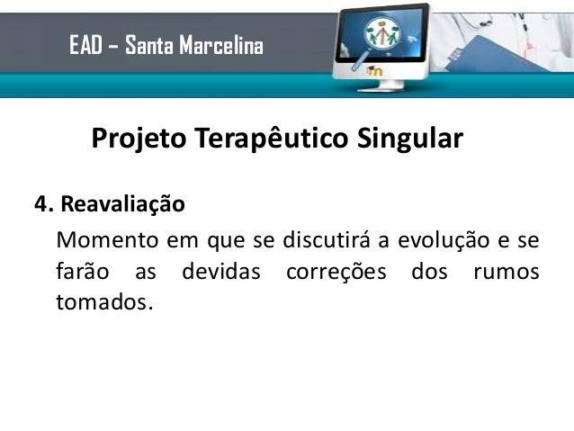 Projeto Terapêutico Singular4. ReavaliaçãoMomento em que se discutirá a evolução e sefarão as devidas correções dos rumost...
