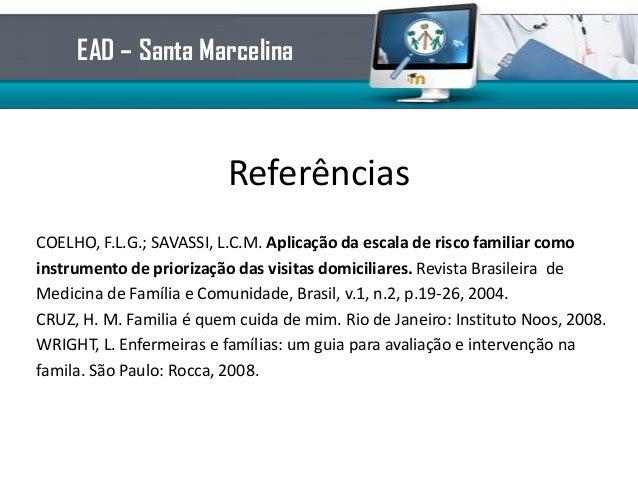 ReferênciasCOELHO, F.L.G.; SAVASSI, L.C.M. Aplicação da escala de risco familiar comoinstrumento de priorização das visita...