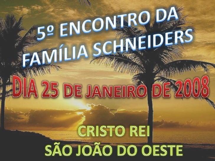 5º ENCONTRO DA <br />FAMÍLIA SCHNEIDERS<br />DIA 25 DE JANEIRO DE 2008<br />CRISTO REI<br />SÃO JOÃO DO OESTE<br />