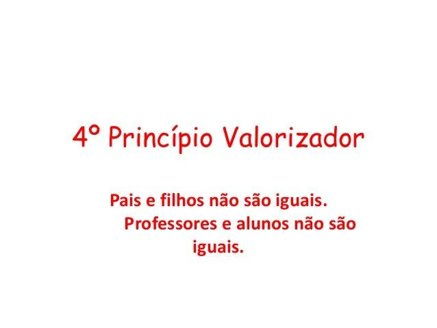 4º Princípio Valorizador Pais e filhos não são iguais. Professores e alunos não são iguais.
