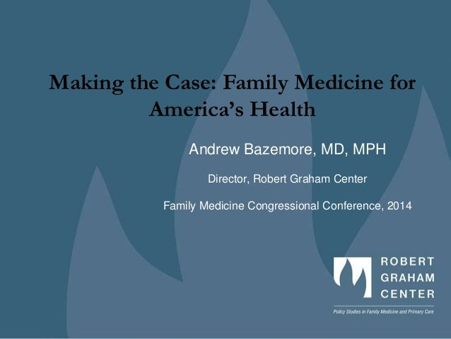 Making the Case: Family Medicine for America's Health Andrew Bazemore, MD, MPH Director, Robert Graham Center Family Medic...