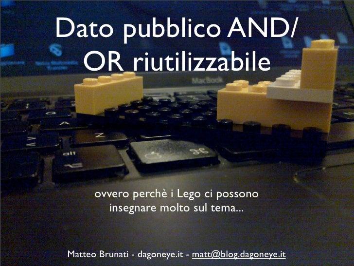 Dato pubblico AND/  OR riutilizzabile      ovvero perchè i Lego ci possono        insegnare molto sul tema...Matteo Brunat...
