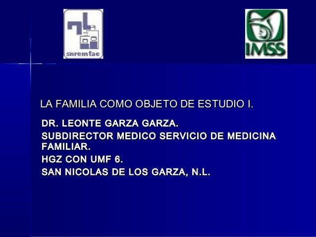 LA FAMILIA COMO OBJETO DE ESTUDIO I.LA FAMILIA COMO OBJETO DE ESTUDIO I. DR. LEONTE GARZA GARZA.DR. LEONTE GARZA GARZA. SU...