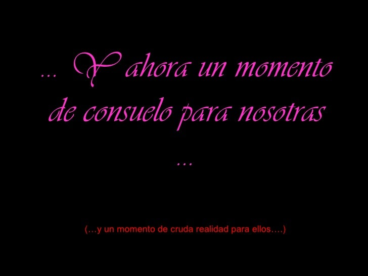 …  Y ahora un momento de consuelo para nosotras … (…y un momento de cruda realidad para ellos….)