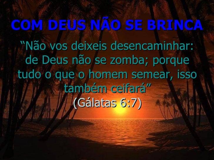 """COM DEUS NÃO SE BRINCA """" Não vos deixeis desencaminhar: de Deus não se zomba; porque tudo o que o homem semear, isso també..."""