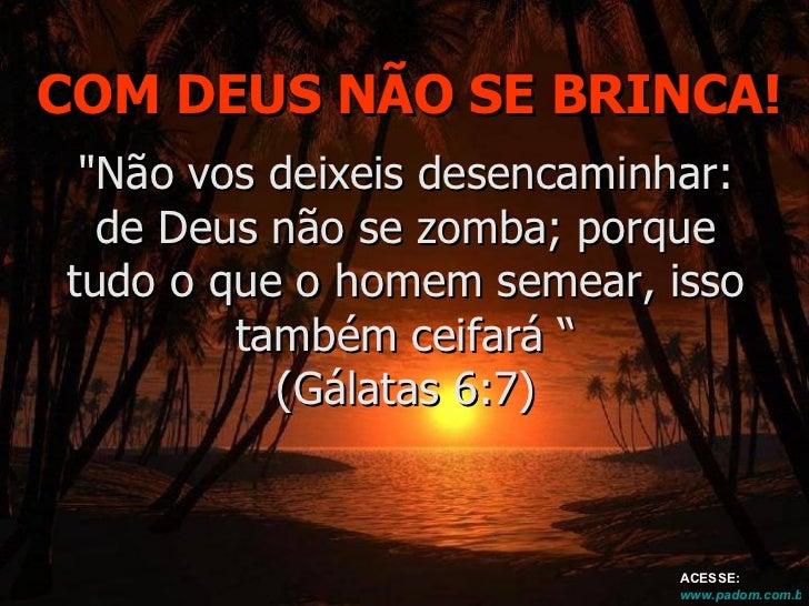 """COM DEUS NÃO SE BRINCA! """"Não vos deixeis desencaminhar: de Deus não se zomba; porque tudo o que o homem semear, isso ..."""
