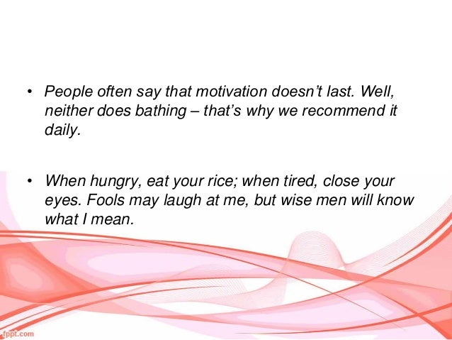 • People often say that motivation doesn't last. Well,  neither does bathing – that's why we recommend it  daily.• When hu...