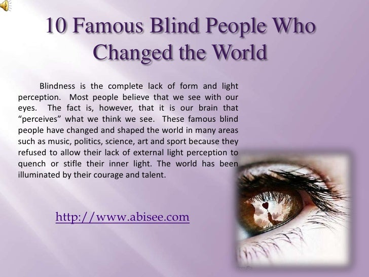 10 Famous Blind People Who Changed the World <br />Blindness is the complete lack of form and light perception.  Most peop...