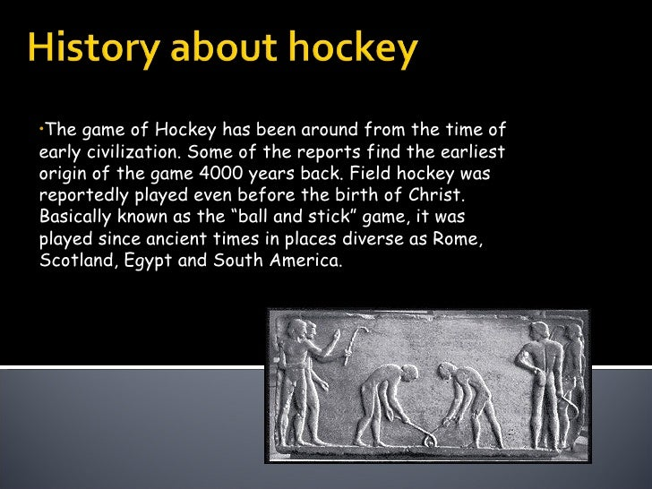 <ul><li>The game of Hockey has been around from the time of early civilization. Some of the reports find the earliest orig...