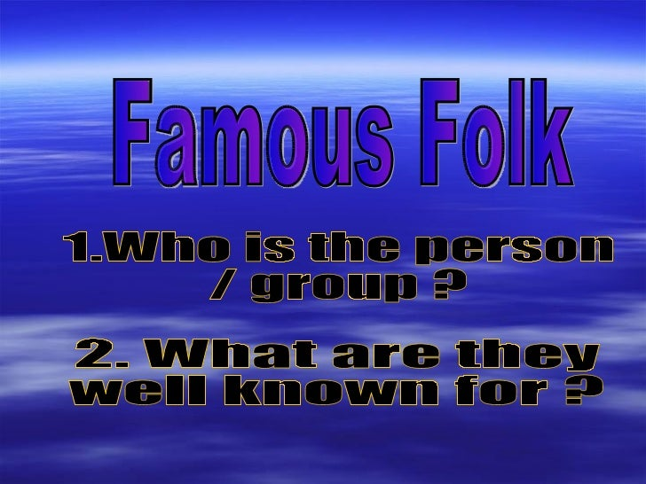 Famous Folk 1.Who is the person  / group ? 2. What are they  well known for ?