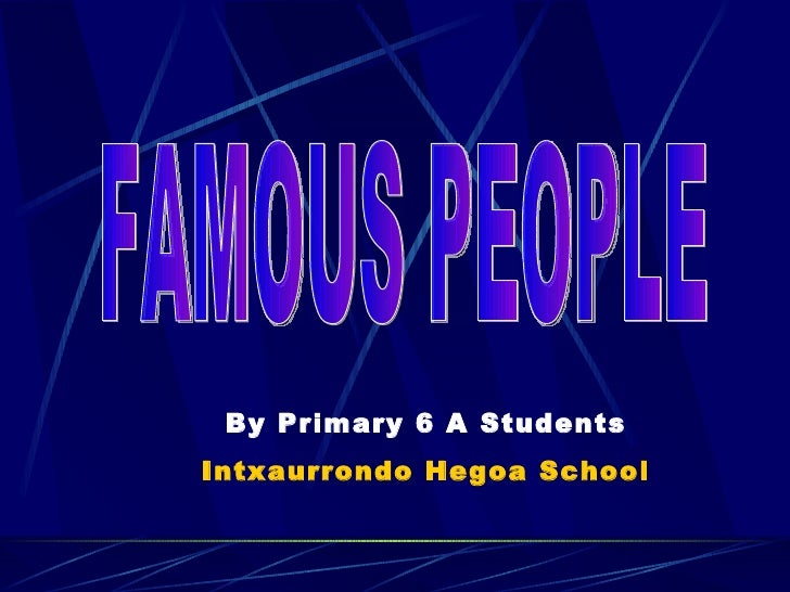 FAMOUS PEOPLE By Primary 6 A Students Intxaurrondo Hegoa School