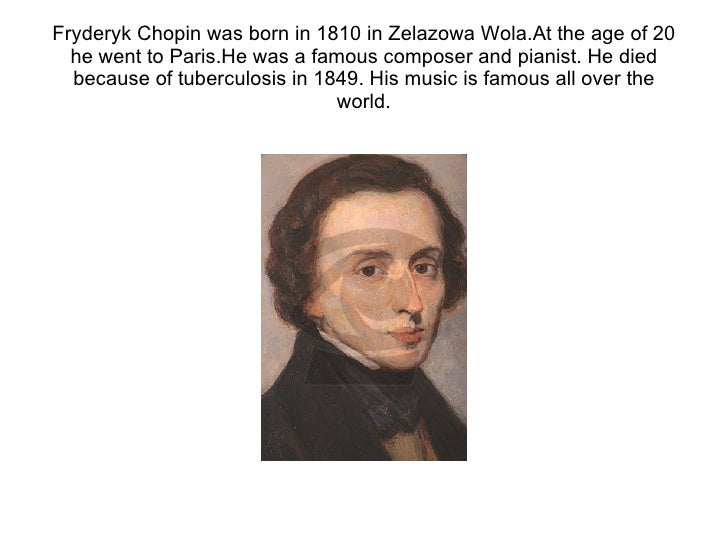 Fryderyk Chopin was born in 1810 in Zelazowa Wola.At the age of 20 he went to Paris.He was a famous composer and pianist. ...