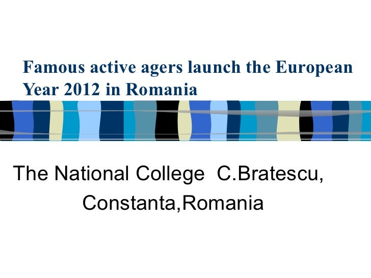 Famous active agers launch the EuropeanYear 2012 in RomaniaThe National College C.Bratescu,      Constanta,Romania