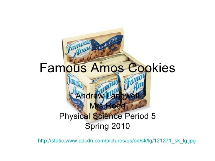 Famous Amos Cookies Andrew Langwell Mrs.Reed Physical Science Period 5 Spring 2010 http://static.www.odcdn.com/pictures/us...