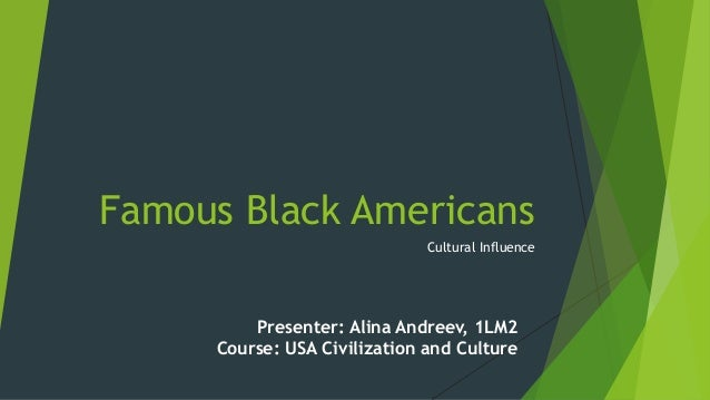 Famous Black Americans Cultural Influence  Presenter: Alina Andreev, 1LM2 Course: USA Civilization and Culture