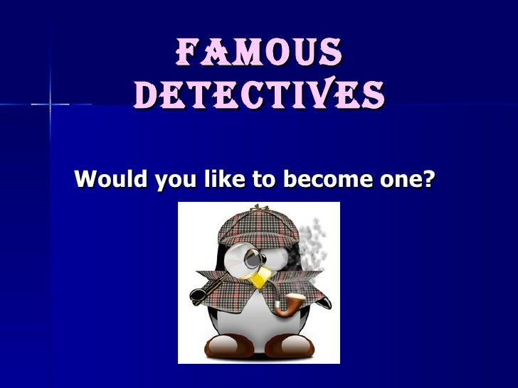 Famous detectives Would you like to become one?