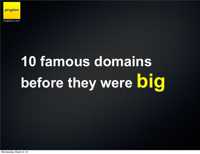 pingdom.com                10 famous domains                before they were bigWednesday, March 6, 13