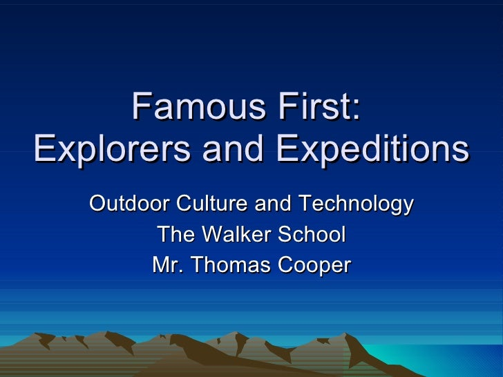 Famous First:  Explorers and Expeditions Outdoor Culture and Technology The Walker School Mr. Thomas Cooper