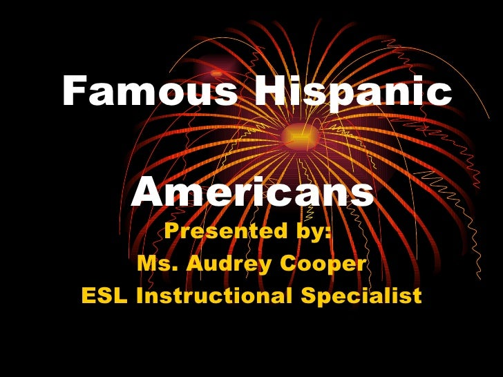 Famous Hispanic    Americans Presented by:  Ms. Audrey Cooper ESL Instructional Specialist