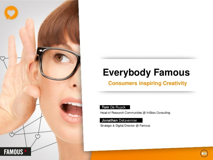Everybody Famous     Consumers inspiring Creativity Tom De RuyckHead of Research Communities @ InSites Consulting Jonathan...
