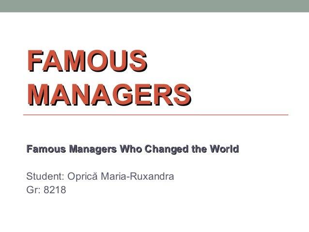 FAMOUSFAMOUS MANAGERSMANAGERS Famous Managers Who Changed the WorldFamous Managers Who Changed the World Student: Oprică M...