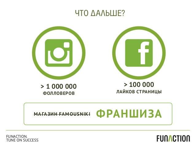 МАГАЗИН FAMOUSNIKI ФРАНШИЗА ЧТО ДАЛЬШЕ? > 100 000 ЛАЙКОВ СТРАНИЦЫ > 1 000 000 ФОЛЛОВЕРОВ FUNACTION. TUNE ON SUCCESS