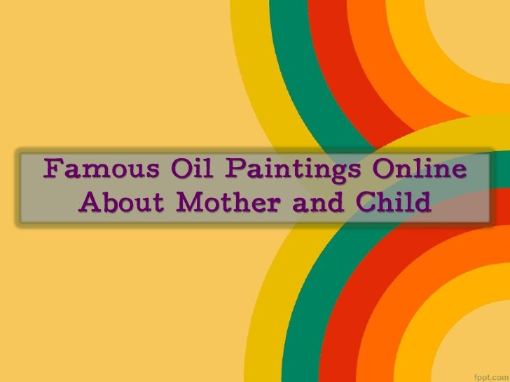 http://paintingsgalore.com  Famous paintings with theimages of motherhood – perfect   gift for moms out there.