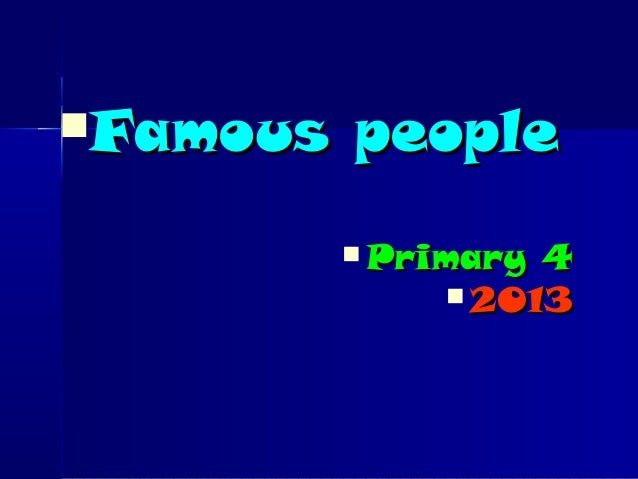 Famous peopleFamous people Primary 4Primary 4 20132013