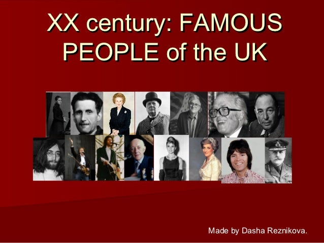 XX century: FAMOUS PEOPLE of the UK            Made by Dasha Reznikova.