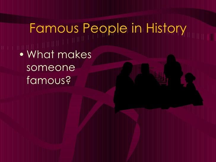 Famous People in History <ul><li>What makes someone famous? </li></ul>