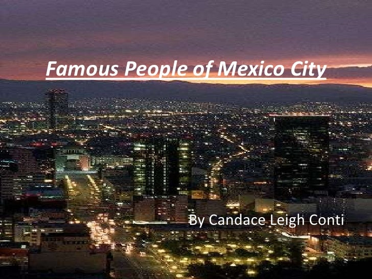 Famous People of Mexico City<br />By Candace Leigh Conti<br />