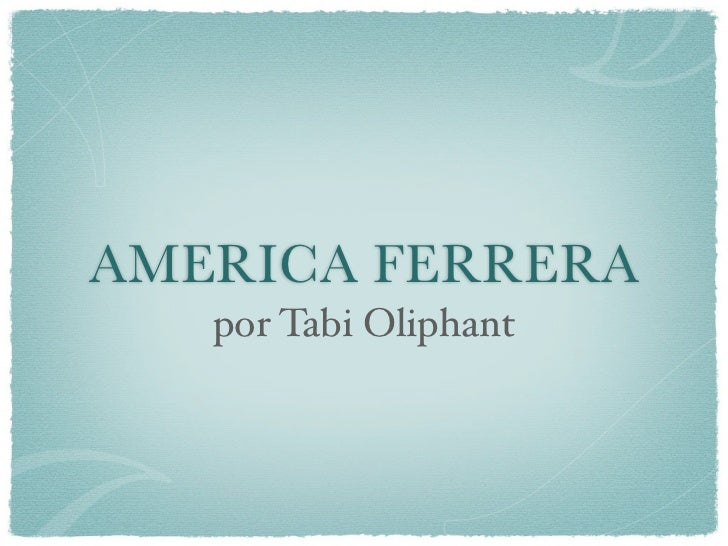 AMERICA FERRERA   por Tabi Oliphant