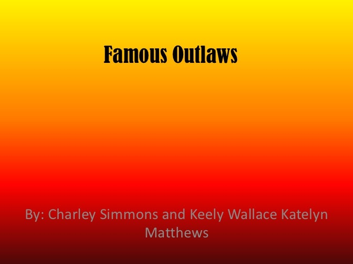 Famous OutlawsBy: Charley Simmons and Keely Wallace Katelyn                 Matthews