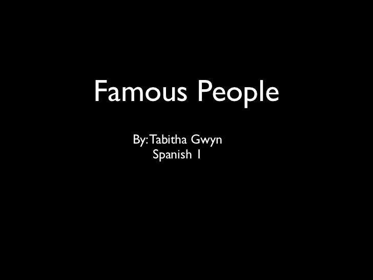 Famous People  By: Tabitha Gwyn       Spanish 1