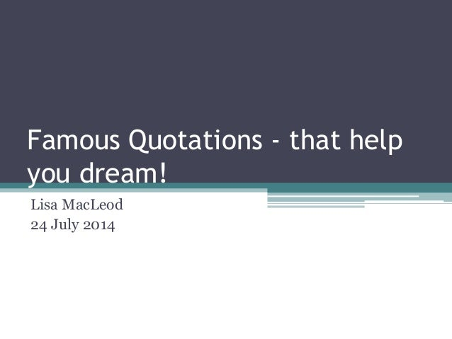 Famous Quotations - that help you dream! Lisa MacLeod 24 July 2014