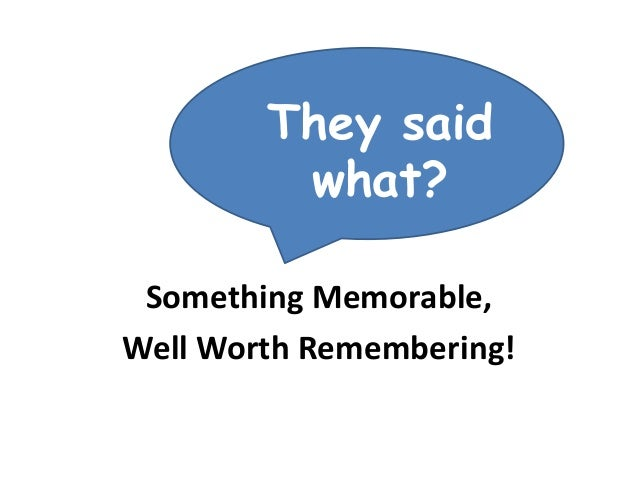 They said what? Something Memorable, Well Worth Remembering!