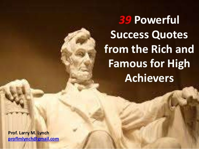 39 Powerful Success Quotes from the Rich and Famous for High Achievers Prof. Larry M. Lynch proflmlynch@gmail.com