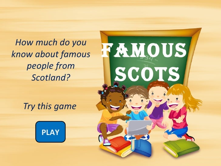 How much do youknow about famous   FAMOUS   people from    Scotland?        SCOTS  Try this game      PLAY