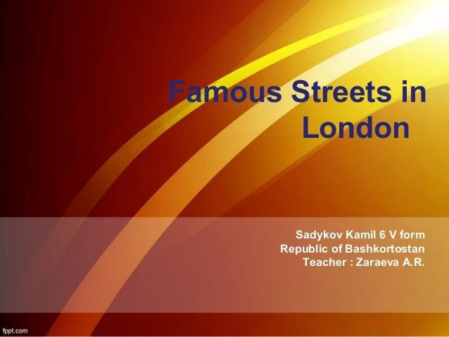 Famous Streets in  London  Sadykov Kamil 6 V form  Republic of Bashkortostan  Teacher : Zaraeva A.R.
