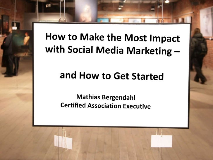 How to Make the Most Impact with Social Media Marketing – <br />and How to Get Started<br />Mathias Bergendahl<br />Certif...