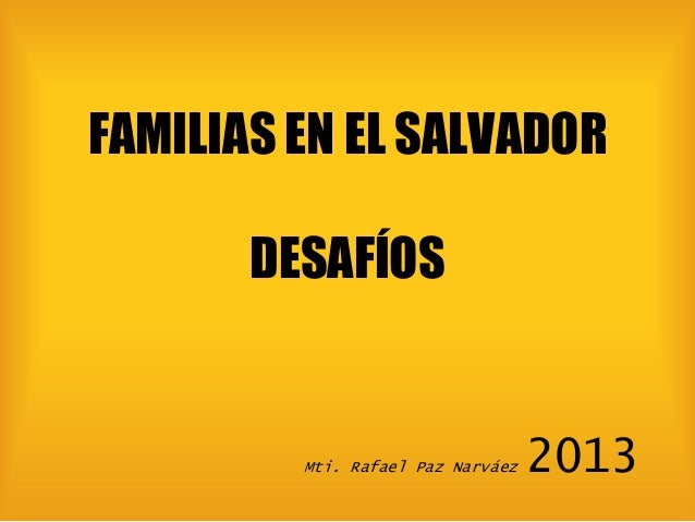 FAMILIAS EN EL SALVADOR DESAFÍOS  Mti. Rafael Paz Narváez  2013