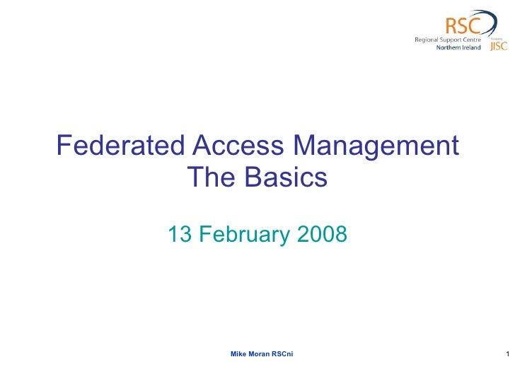 Federated Access Management The Basics 13 February 2008 Mike Moran RSCni