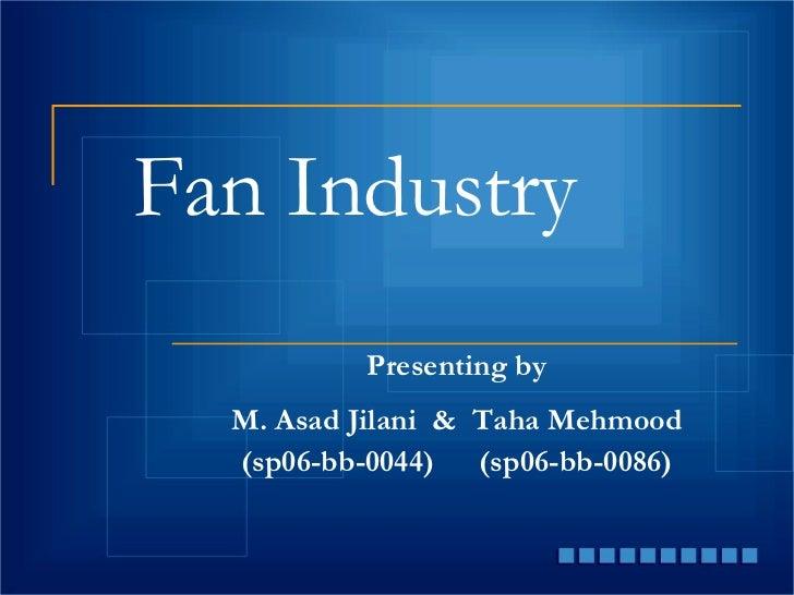 Fan Industry Presenting by M. Asad Jilani  &  Taha Mehmood (sp06-bb-0044) (sp06-bb-0086)