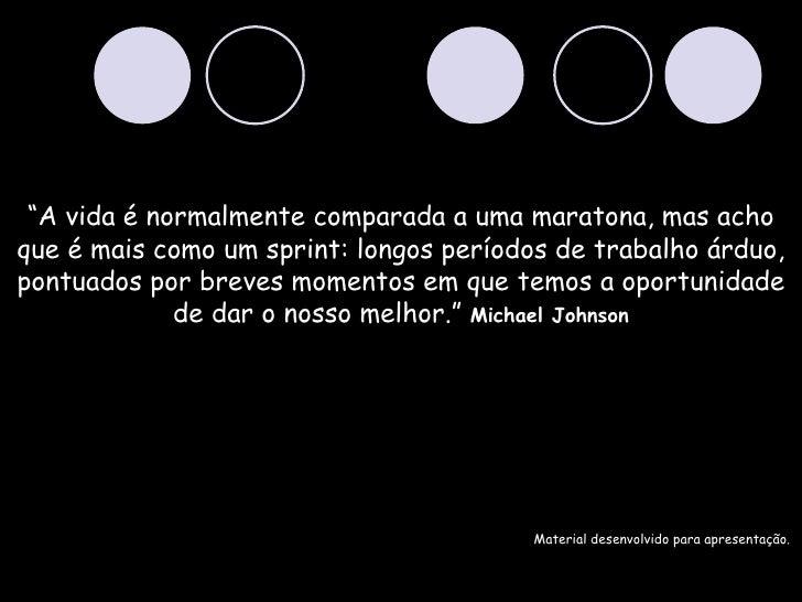 """""""A vida é normalmente comparada a uma maratona, mas acho     que é mais como um sprint: longos períodos de trabalho..."""