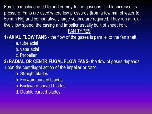 Fan is a machine used to add energy to the gaseous fluid to increase its pressure. Fans are used where low pressures (from...