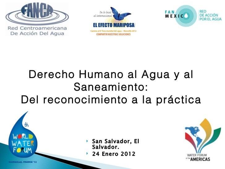 <ul><li>San Salvador, El Salvador.  </li></ul><ul><li>24 Enero 2012 </li></ul>Derecho Humano al Agua y al Saneamiento: Del...