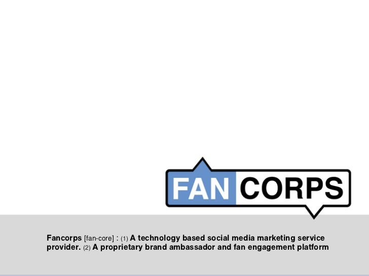 Fancorps [fan-core] : (1) A technology based social media marketing serviceprovider. (2) A proprietary brand ambassador an...