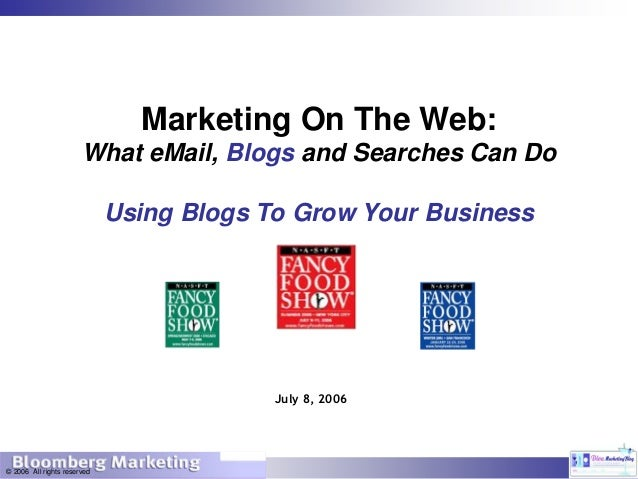 © 2006 All rights reserved July 8, 2006 Marketing On The Web: What eMail, Blogs and Searches Can Do Using Blogs To Grow Yo...