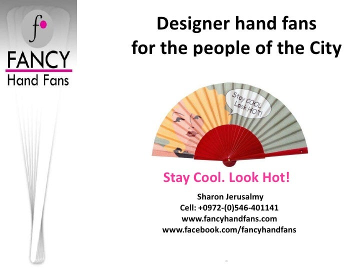 Designer hand fansfor the people of the City   Stay Cool. Look Hot!           Sharon Jerusalmy      Cell: +0972-(0)546-401...