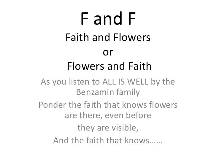 F and FFaith and Flowersor Flowers and Faith<br />As you listen to ALL IS WELL by the Benzamin family<br />Ponder the fait...